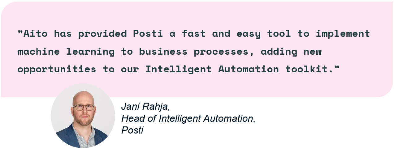 Aito has provided Posti a fast and easy tool to implement machine learning to business processes, adding new opportunities to our Intelligent Automation toolkit.